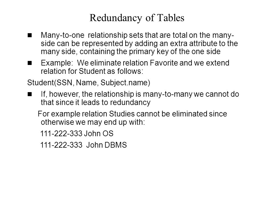 Redundancy of Tables Many-to-one relationship sets that are total on the many- side can be represented by adding an extra attribute to the many side,