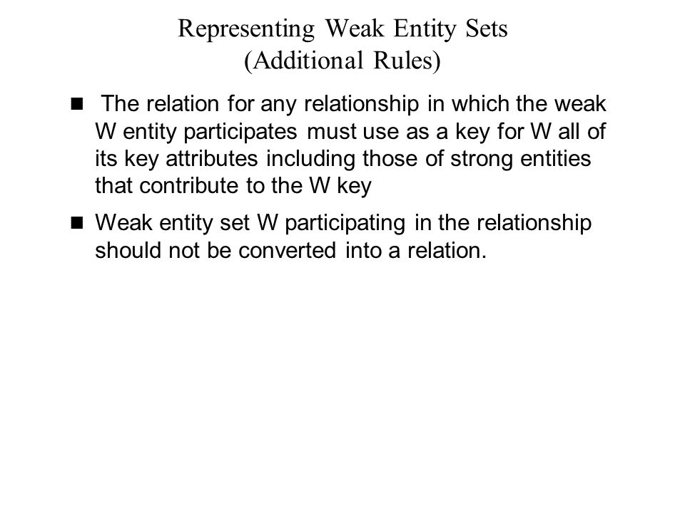 Representing Weak Entity Sets (Additional Rules) The relation for any relationship in which the weak W entity participates must use as a key for W all