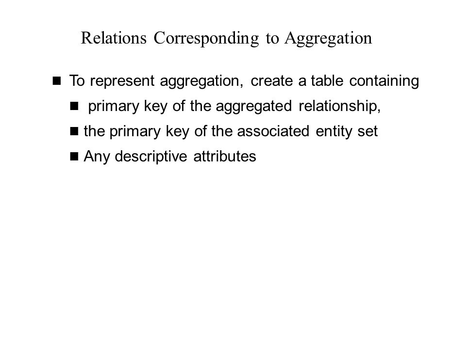Relations Corresponding to Aggregation To represent aggregation, create a table containing primary key of the aggregated relationship, the primary key