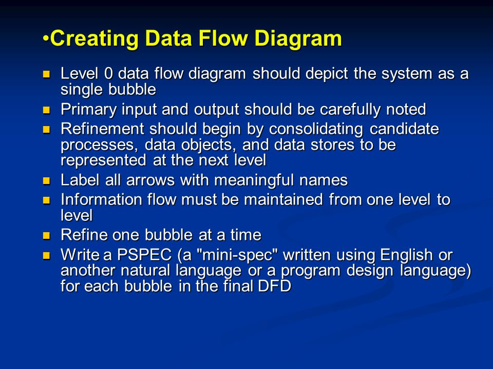 Creating Data Flow DiagramCreating Data Flow Diagram Level 0 data flow diagram should depict the system as a single bubble Level 0 data flow diagram should depict the system as a single bubble Primary input and output should be carefully noted Primary input and output should be carefully noted Refinement should begin by consolidating candidate processes, data objects, and data stores to be represented at the next level Refinement should begin by consolidating candidate processes, data objects, and data stores to be represented at the next level Label all arrows with meaningful names Label all arrows with meaningful names Information flow must be maintained from one level to level Information flow must be maintained from one level to level Refine one bubble at a time Refine one bubble at a time Write a PSPEC (a mini-spec written using English or another natural language or a program design language) for each bubble in the final DFD Write a PSPEC (a mini-spec written using English or another natural language or a program design language) for each bubble in the final DFD