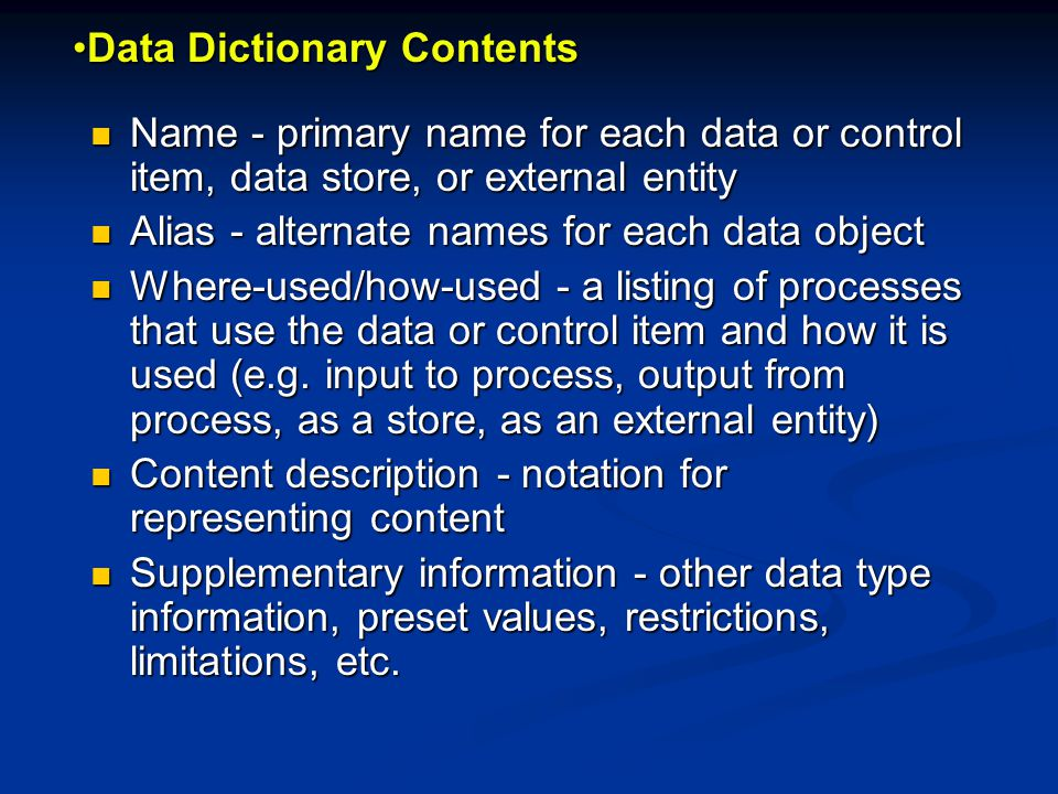 Data Dictionary ContentsData Dictionary Contents Name - primary name for each data or control item, data store, or external entity Name - primary name for each data or control item, data store, or external entity Alias - alternate names for each data object Alias - alternate names for each data object Where-used/how-used - a listing of processes that use the data or control item and how it is used (e.g.
