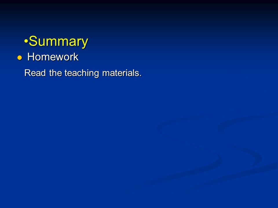 SummarySummary Homework Homework Read the teaching materials. Read the teaching materials.