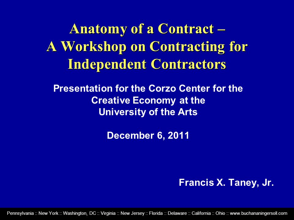 Pennsylvania :: New York :: Washington, DC :: Virginia :: New Jersey :: Florida :: Delaware :: California :: Ohio :: www.buchananingersoll.com Anatomy of a Contract – A Workshop on Contracting for Independent Contractors Presentation for the Corzo Center for the Creative Economy at the University of the Arts December 6, 2011 Francis X.