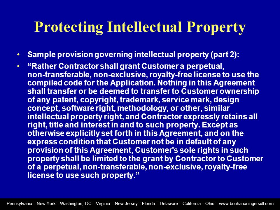 Pennsylvania :: New York :: Washington, DC :: Virginia :: New Jersey :: Florida :: Delaware :: California :: Ohio :: www.buchananingersoll.com Protecting Intellectual Property Sample provision governing intellectual property (part 2): Rather Contractor shall grant Customer a perpetual, non ‑ transferable, non ‑ exclusive, royalty ‑ free license to use the compiled code for the Application.