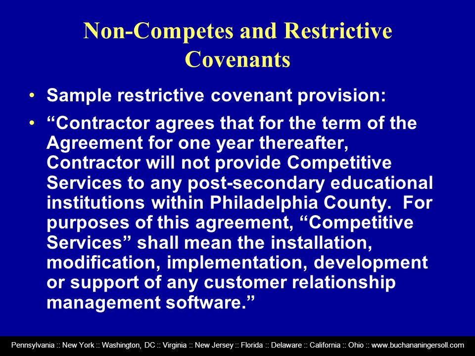 Pennsylvania :: New York :: Washington, DC :: Virginia :: New Jersey :: Florida :: Delaware :: California :: Ohio :: www.buchananingersoll.com Non-Competes and Restrictive Covenants Sample restrictive covenant provision: Contractor agrees that for the term of the Agreement for one year thereafter, Contractor will not provide Competitive Services to any post-secondary educational institutions within Philadelphia County.