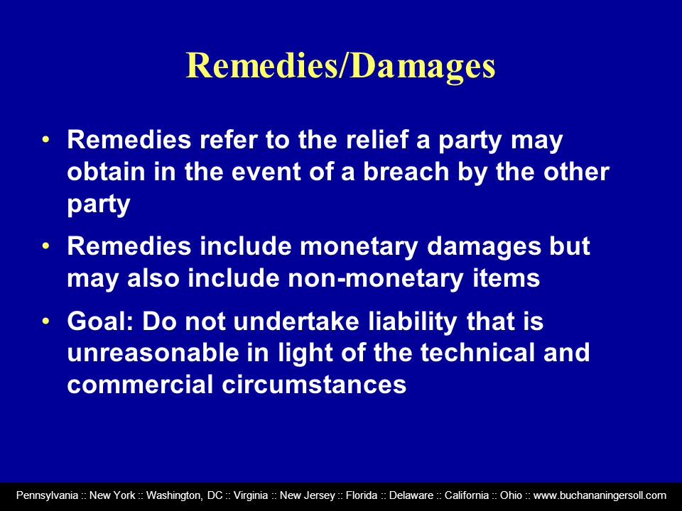 Pennsylvania :: New York :: Washington, DC :: Virginia :: New Jersey :: Florida :: Delaware :: California :: Ohio :: www.buchananingersoll.com Remedies/Damages Remedies refer to the relief a party may obtain in the event of a breach by the other party Remedies include monetary damages but may also include non-monetary items Goal: Do not undertake liability that is unreasonable in light of the technical and commercial circumstances