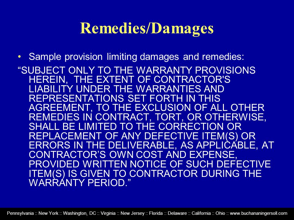 Pennsylvania :: New York :: Washington, DC :: Virginia :: New Jersey :: Florida :: Delaware :: California :: Ohio :: www.buchananingersoll.com Remedies/Damages Sample provision limiting damages and remedies: SUBJECT ONLY TO THE WARRANTY PROVISIONS HEREIN, THE EXTENT OF CONTRACTOR S LIABILITY UNDER THE WARRANTIES AND REPRESENTATIONS SET FORTH IN THIS AGREEMENT, TO THE EXCLUSION OF ALL OTHER REMEDIES IN CONTRACT, TORT, OR OTHERWISE, SHALL BE LIMITED TO THE CORRECTION OR REPLACEMENT OF ANY DEFECTIVE ITEM(S) OR ERRORS IN THE DELIVERABLE, AS APPLICABLE, AT CONTRACTOR'S OWN COST AND EXPENSE, PROVIDED WRITTEN NOTICE OF SUCH DEFECTIVE ITEM(S) IS GIVEN TO CONTRACTOR DURING THE WARRANTY PERIOD.