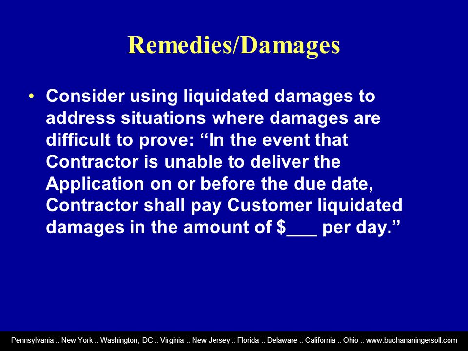Pennsylvania :: New York :: Washington, DC :: Virginia :: New Jersey :: Florida :: Delaware :: California :: Ohio :: www.buchananingersoll.com Remedies/Damages Consider using liquidated damages to address situations where damages are difficult to prove: In the event that Contractor is unable to deliver the Application on or before the due date, Contractor shall pay Customer liquidated damages in the amount of $___ per day.