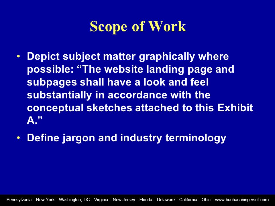 Pennsylvania :: New York :: Washington, DC :: Virginia :: New Jersey :: Florida :: Delaware :: California :: Ohio :: www.buchananingersoll.com Scope of Work Depict subject matter graphically where possible: The website landing page and subpages shall have a look and feel substantially in accordance with the conceptual sketches attached to this Exhibit A. Define jargon and industry terminology