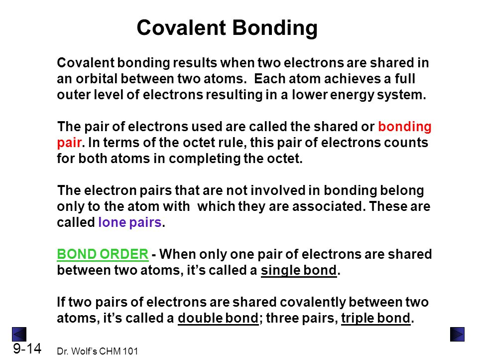 9-14 Dr. Wolf's CHM 101 Covalent Bonding Covalent bonding results when two electrons are shared in an orbital between two atoms. Each atom achieves a