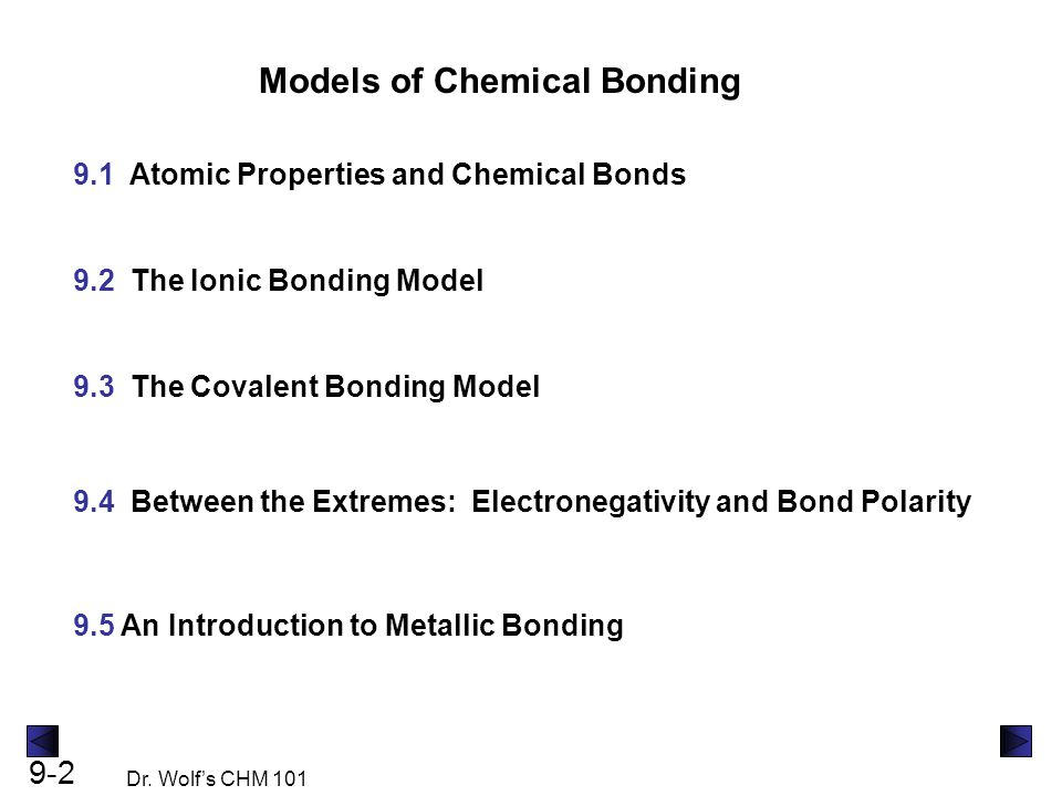 9-2 Dr. Wolf's CHM 101 Models of Chemical Bonding 9.1 Atomic Properties and Chemical Bonds 9.2 The Ionic Bonding Model 9.3 The Covalent Bonding Model