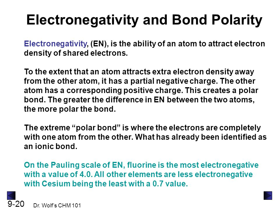 9-20 Dr. Wolf's CHM 101 Electronegativity and Bond Polarity Electronegativity, (EN), is the ability of an atom to attract electron density of shared e