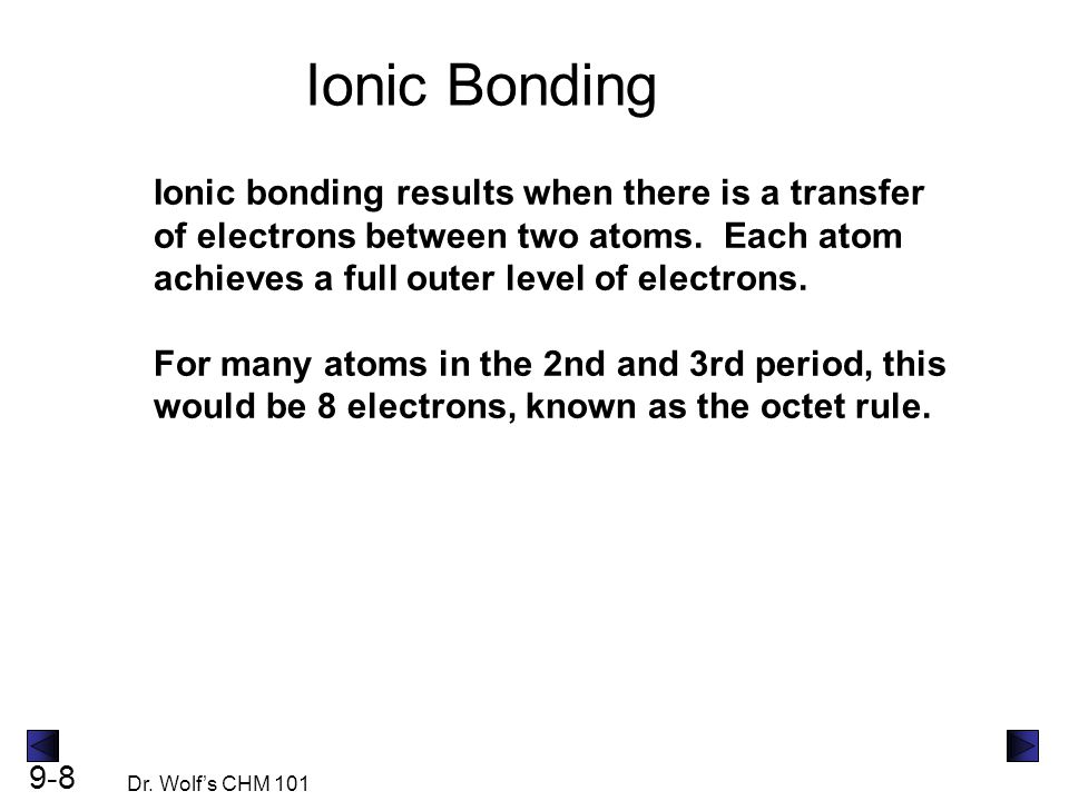 9-8 Dr. Wolf's CHM 101 Ionic Bonding Ionic bonding results when there is a transfer of electrons between two atoms. Each atom achieves a full outer le