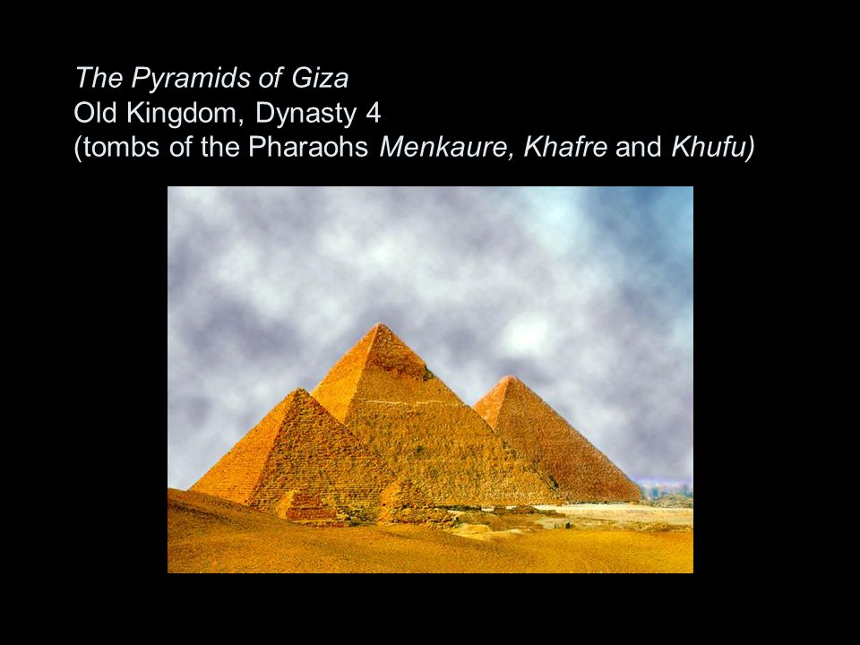 The Pyramids of Giza Old Kingdom, Dynasty 4 (tombs of the Pharaohs Menkaure, Khafre and Khufu)