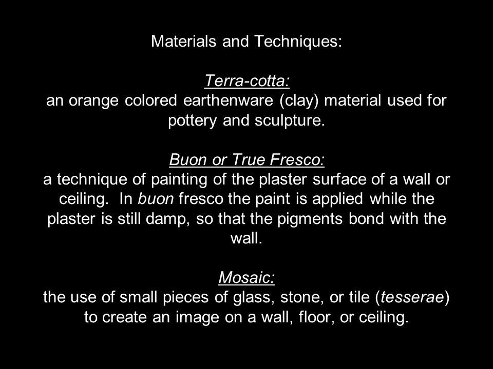 Materials and Techniques: Terra-cotta: an orange colored earthenware (clay) material used for pottery and sculpture. Buon or True Fresco: a technique