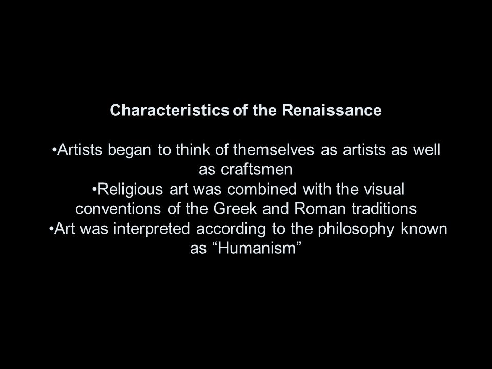 Characteristics of the Renaissance Artists began to think of themselves as artists as well as craftsmen Religious art was combined with the visual con