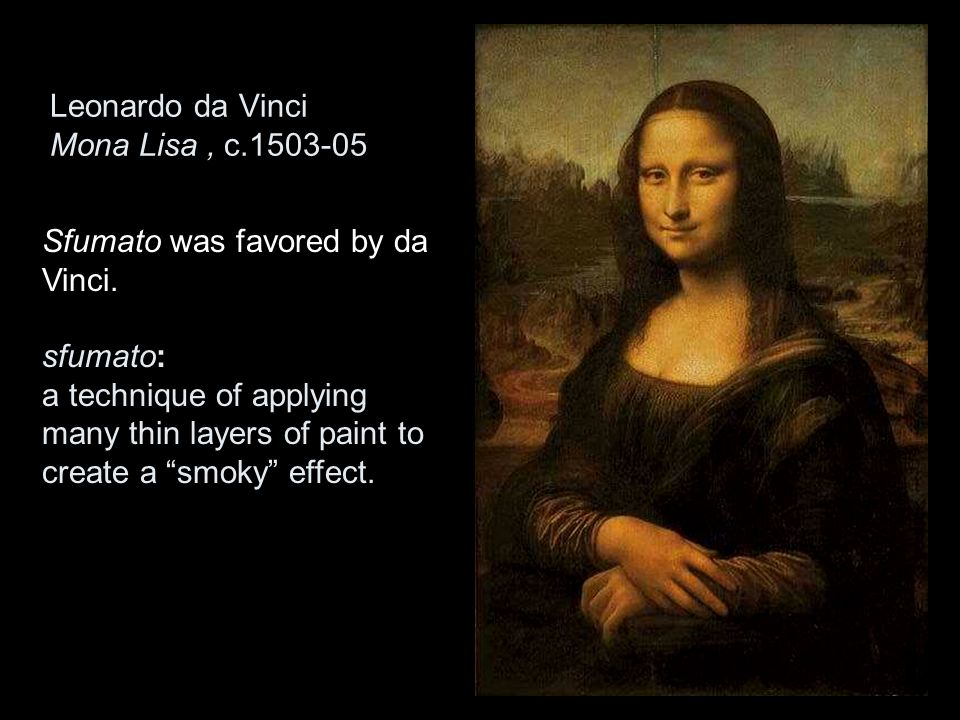 "Leonardo da Vinci Mona Lisa, c.1503-05 Sfumato was favored by da Vinci. sfumato: a technique of applying many thin layers of paint to create a ""smoky"""