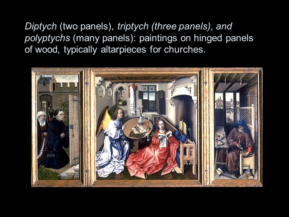 Diptych (two panels), triptych (three panels), and polyptychs (many panels): paintings on hinged panels of wood, typically altarpieces for churches.