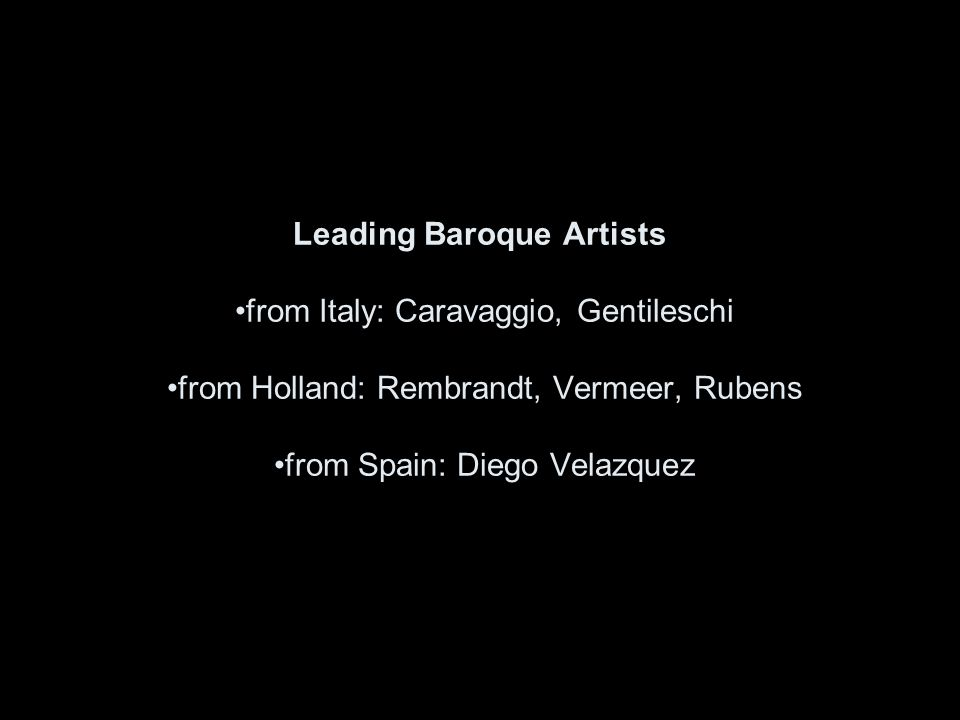 Leading Baroque Artists from Italy: Caravaggio, Gentileschi from Holland: Rembrandt, Vermeer, Rubens from Spain: Diego Velazquez