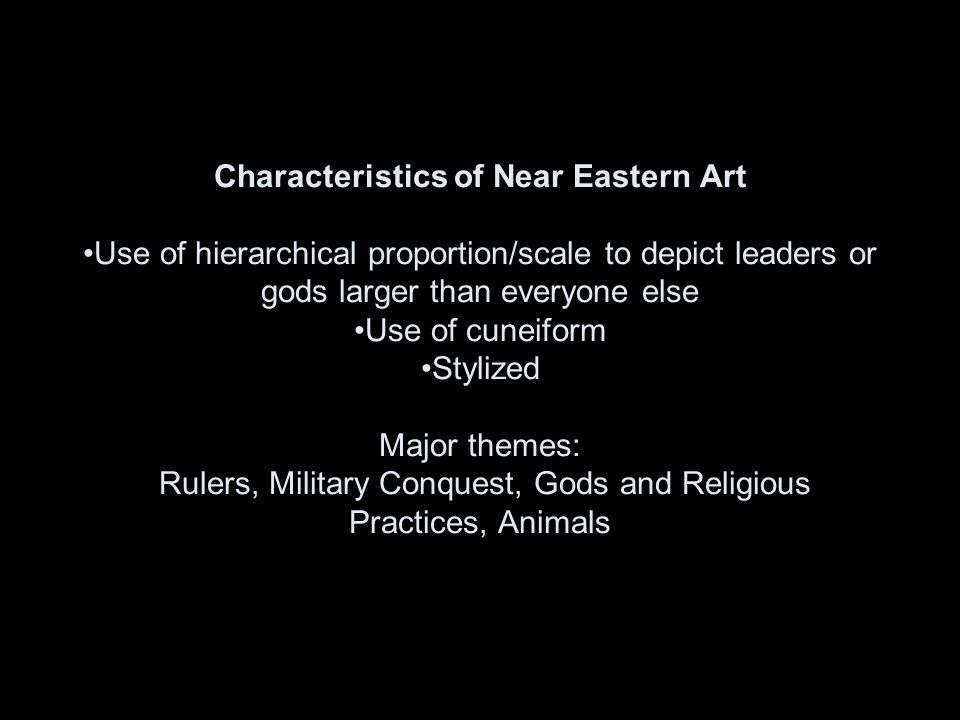 Characteristics of Near Eastern Art Use of hierarchical proportion/scale to depict leaders or gods larger than everyone else Use of cuneiform Stylized