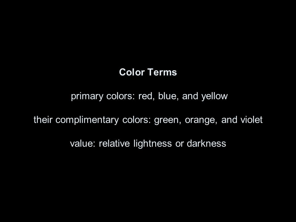 Color Terms primary colors: red, blue, and yellow their complimentary colors: green, orange, and violet value: relative lightness or darkness