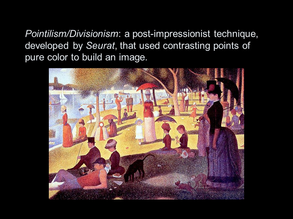 Pointilism/Divisionism: a post-impressionist technique, developed by Seurat, that used contrasting points of pure color to build an image.