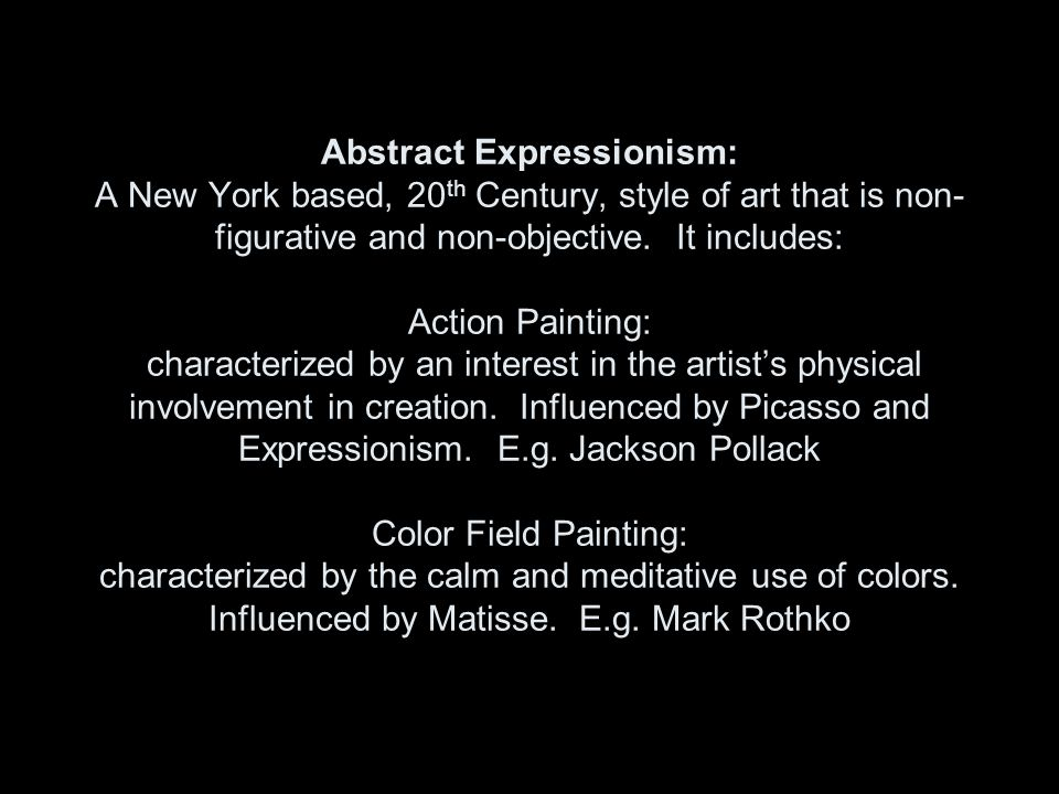 Abstract Expressionism: A New York based, 20 th Century, style of art that is non- figurative and non-objective. It includes: Action Painting: charact