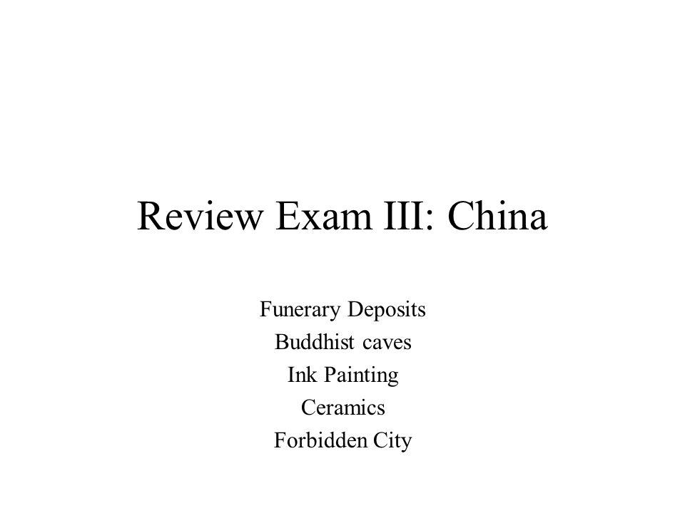 Review Exam III: China Funerary Deposits Buddhist caves Ink Painting Ceramics Forbidden City