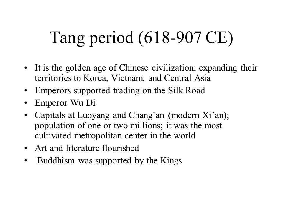 Tang period (618-907 CE) It is the golden age of Chinese civilization; expanding their territories to Korea, Vietnam, and Central Asia Emperors supported trading on the Silk Road Emperor Wu Di Capitals at Luoyang and Chang'an (modern Xi'an); population of one or two millions; it was the most cultivated metropolitan center in the world Art and literature flourished Buddhism was supported by the Kings