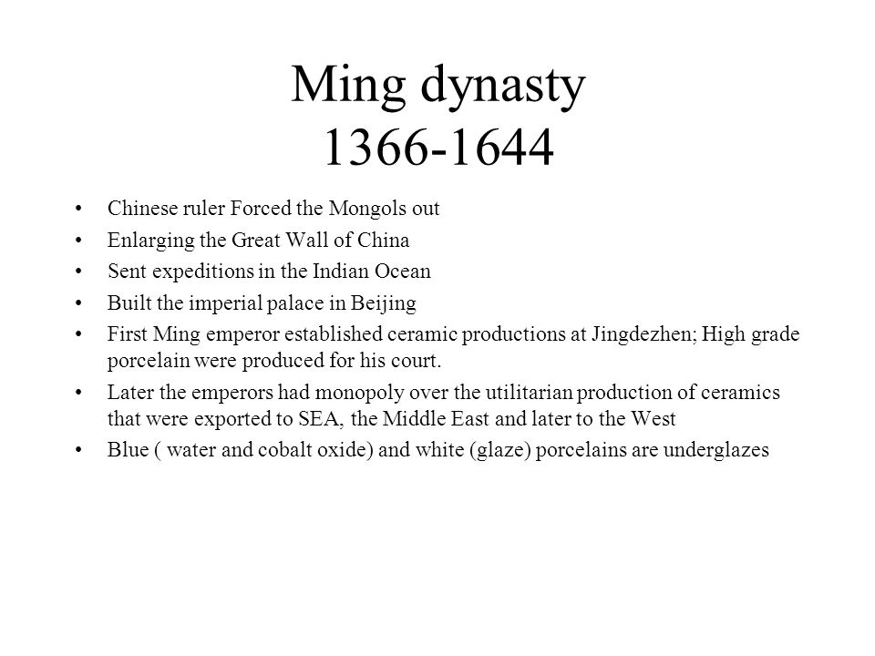 Ming dynasty 1366-1644 Chinese ruler Forced the Mongols out Enlarging the Great Wall of China Sent expeditions in the Indian Ocean Built the imperial palace in Beijing First Ming emperor established ceramic productions at Jingdezhen; High grade porcelain were produced for his court.