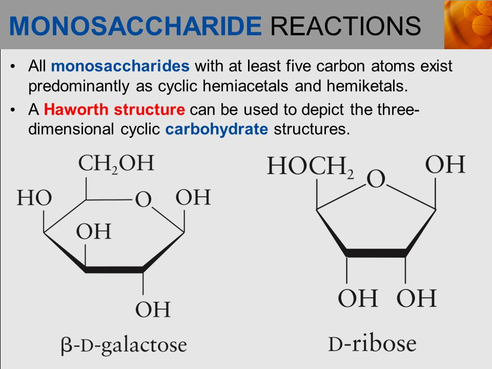 MONOSACCHARIDE REACTIONS All monosaccharides with at least five carbon atoms exist predominantly as cyclic hemiacetals and hemiketals.