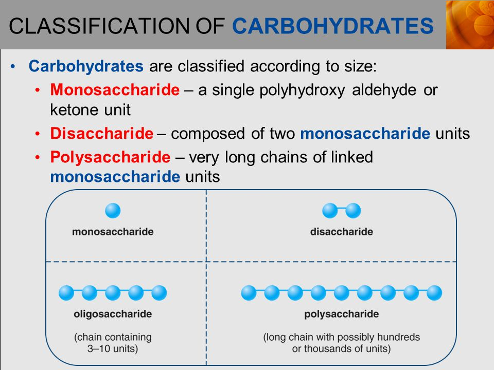 CLASSIFICATION OF CARBOHYDRATES Carbohydrates are classified according to size: Monosaccharide – a single polyhydroxy aldehyde or ketone unit Disaccharide – composed of two monosaccharide units Polysaccharide – very long chains of linked monosaccharide units