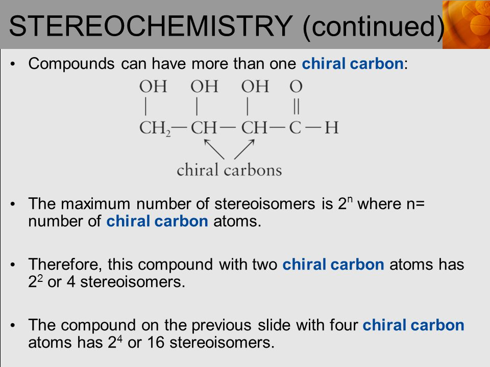 STEREOCHEMISTRY (continued) Compounds can have more than one chiral carbon: The maximum number of stereoisomers is 2 n where n= number of chiral carbon atoms.