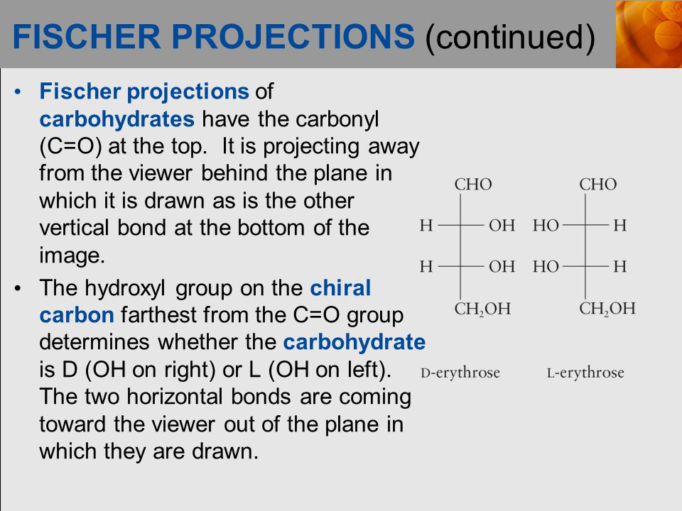 FISCHER PROJECTIONS (continued) Fischer projections of carbohydrates have the carbonyl (C=O) at the top.