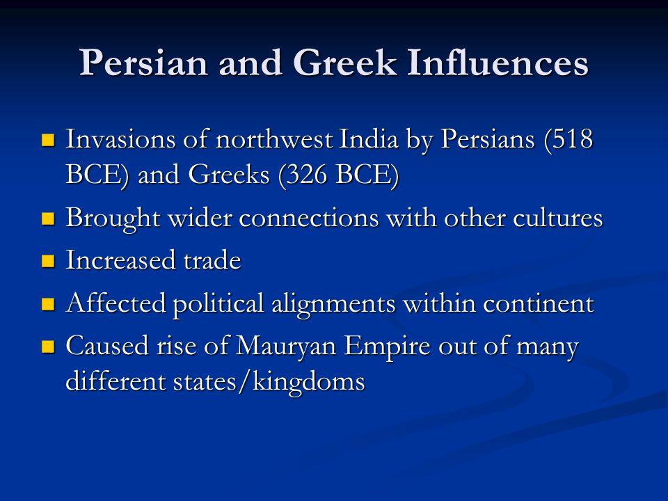 Persian and Greek Influences Invasions of northwest India by Persians (518 BCE) and Greeks (326 BCE) Invasions of northwest India by Persians (518 BCE) and Greeks (326 BCE) Brought wider connections with other cultures Brought wider connections with other cultures Increased trade Increased trade Affected political alignments within continent Affected political alignments within continent Caused rise of Mauryan Empire out of many different states/kingdoms Caused rise of Mauryan Empire out of many different states/kingdoms