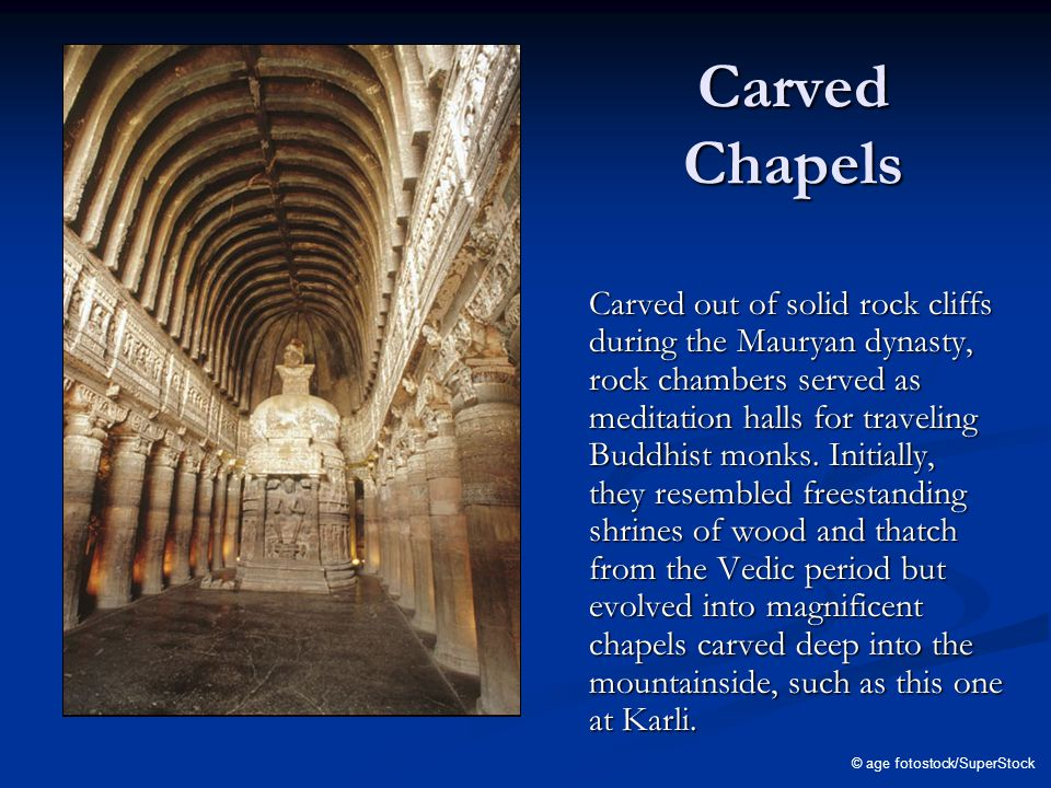 Carved Chapels Carved out of solid rock cliffs during the Mauryan dynasty, rock chambers served as meditation halls for traveling Buddhist monks.