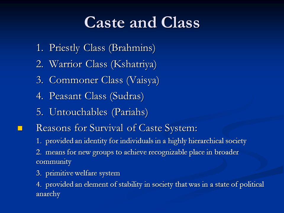 Caste and Class 1. Priestly Class (Brahmins) 2. Warrior Class (Kshatriya) 3. Commoner Class (Vaisya) 4. Peasant Class (Sudras) 5. Untouchables (Pariah