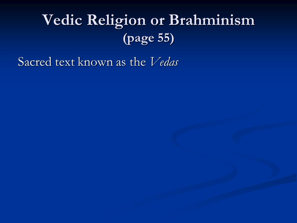 Vedic Religion or Brahminism (page 55) Sacred text known as the Vedas
