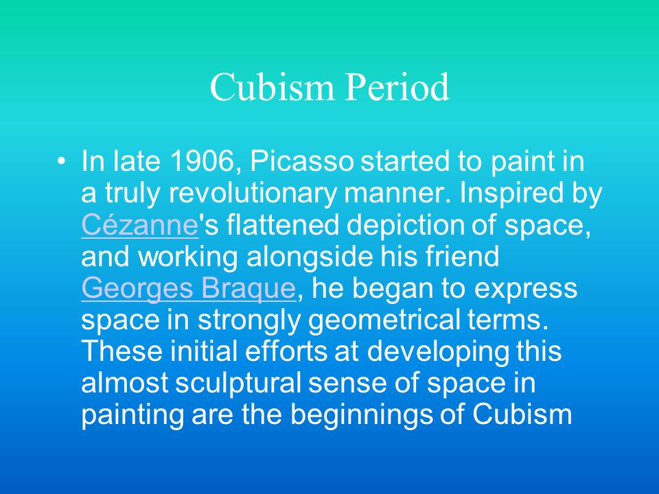 Cubism Period In late 1906, Picasso started to paint in a truly revolutionary manner. Inspired by Cézanne's flattened depiction of space, and working