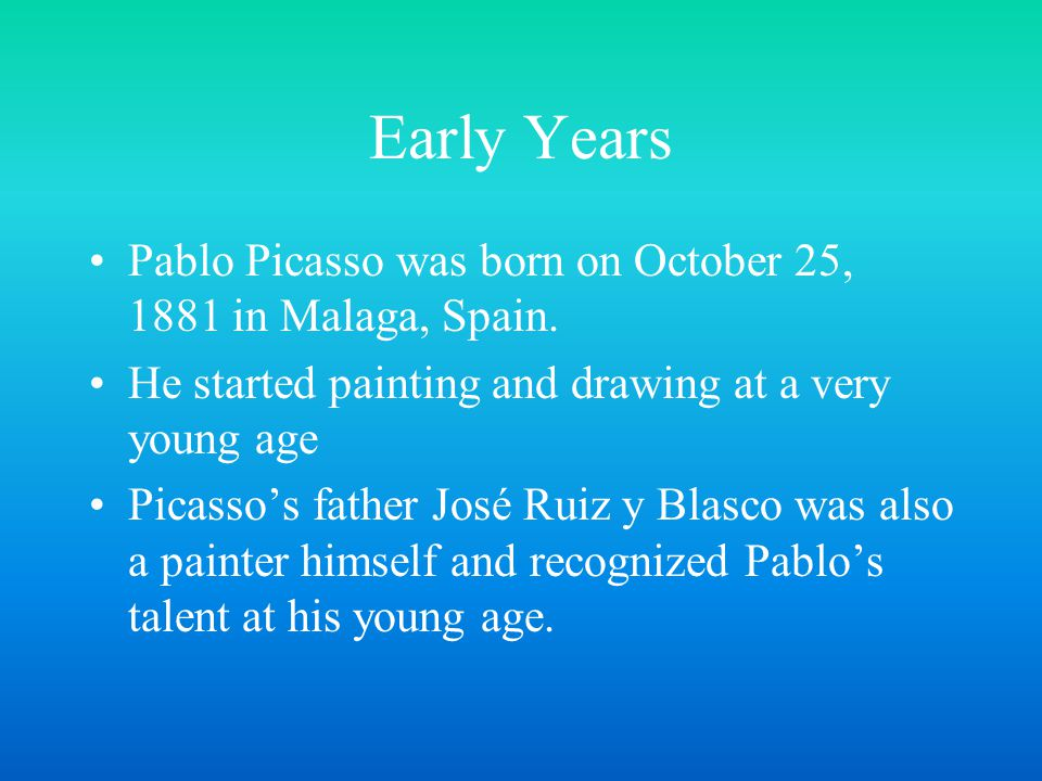 Early Years Pablo Picasso was born on October 25, 1881 in Malaga, Spain.