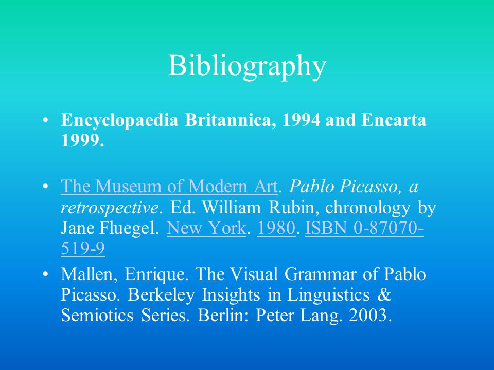 Bibliography Encyclopaedia Britannica, 1994 and Encarta 1999. The Museum of Modern Art. Pablo Picasso, a retrospective. Ed. William Rubin, chronology