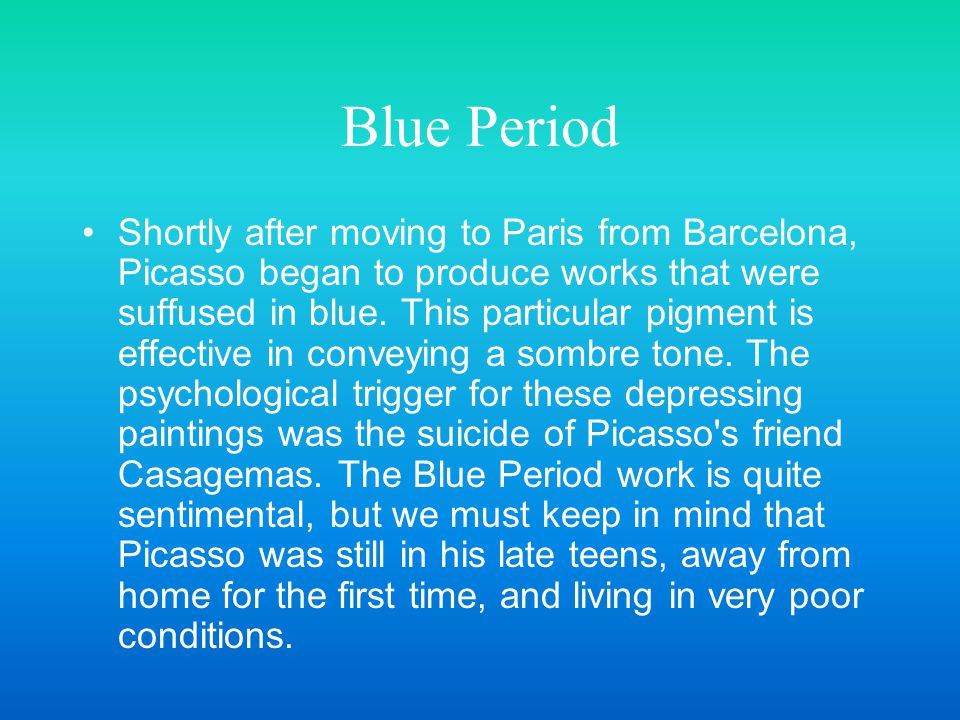 Blue Period Shortly after moving to Paris from Barcelona, Picasso began to produce works that were suffused in blue. This particular pigment is effect