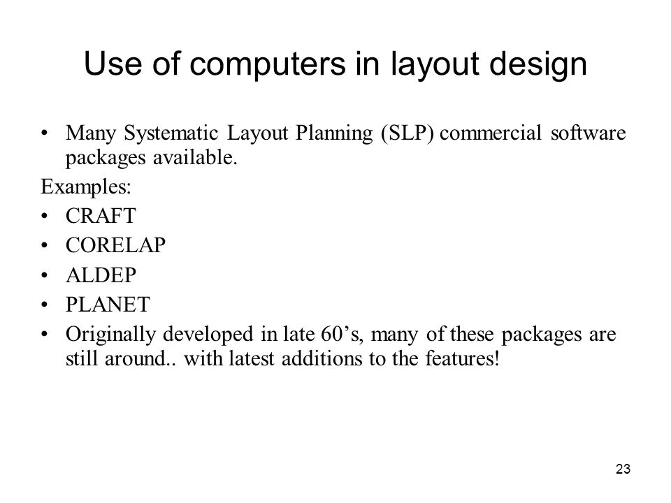 23 Use of computers in layout design Many Systematic Layout Planning (SLP) commercial software packages available.