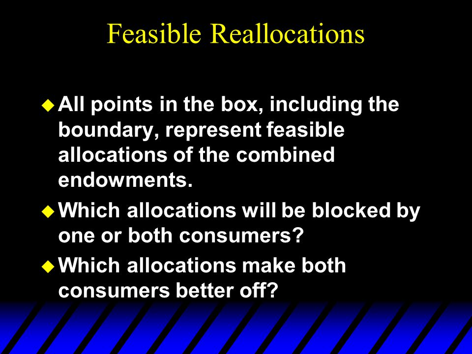 Feasible Reallocations u All points in the box, including the boundary, represent feasible allocations of the combined endowments.