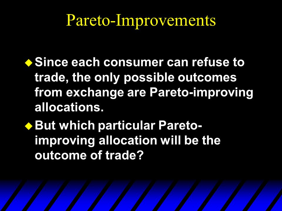 Pareto-Improvements u Since each consumer can refuse to trade, the only possible outcomes from exchange are Pareto-improving allocations.