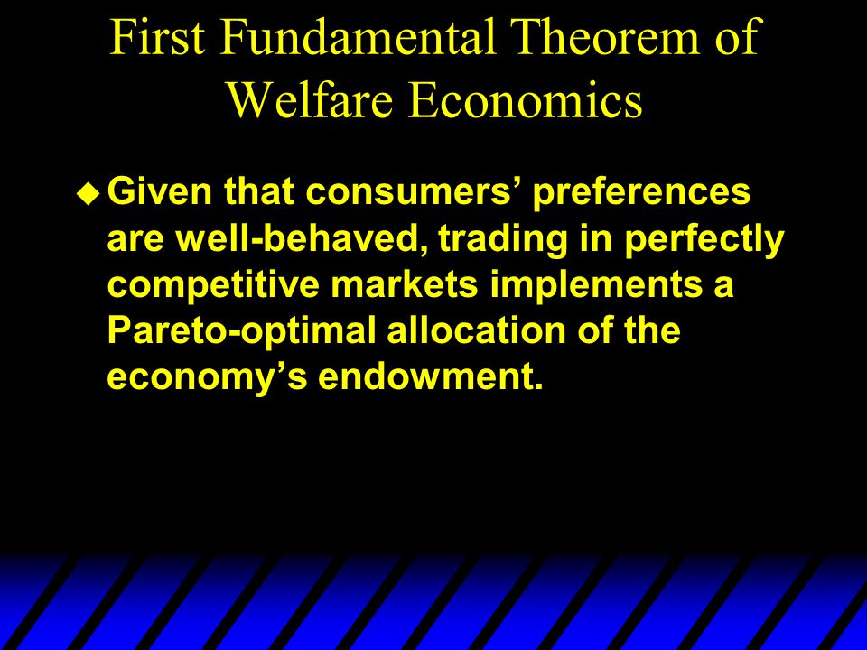 First Fundamental Theorem of Welfare Economics u Given that consumers' preferences are well-behaved, trading in perfectly competitive markets implements a Pareto-optimal allocation of the economy's endowment.
