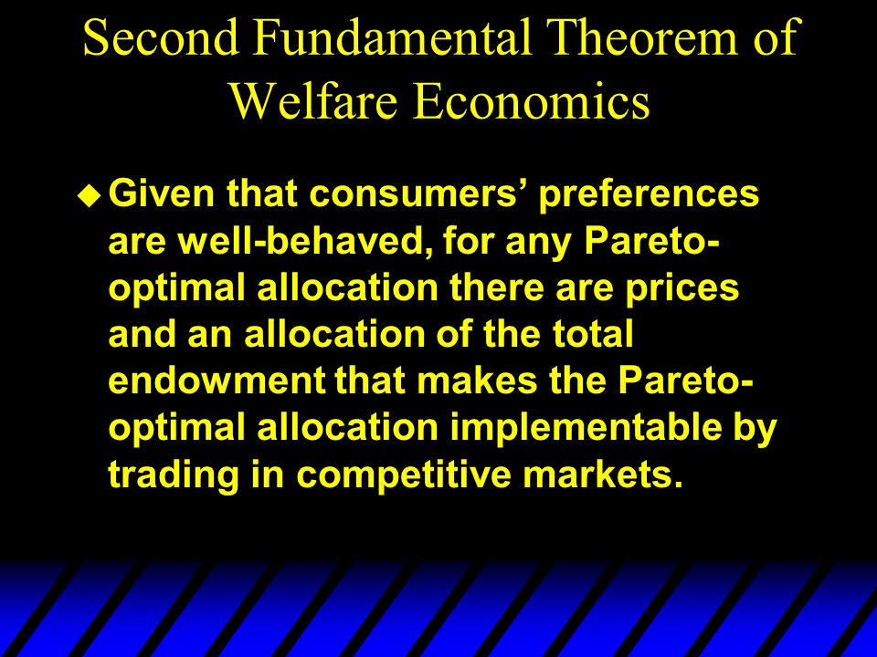 u Given that consumers' preferences are well-behaved, for any Pareto- optimal allocation there are prices and an allocation of the total endowment that makes the Pareto- optimal allocation implementable by trading in competitive markets.