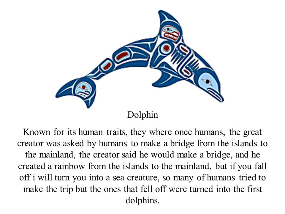 Dolphin Known for its human traits, they where once humans, the great creator was asked by humans to make a bridge from the islands to the mainland, t