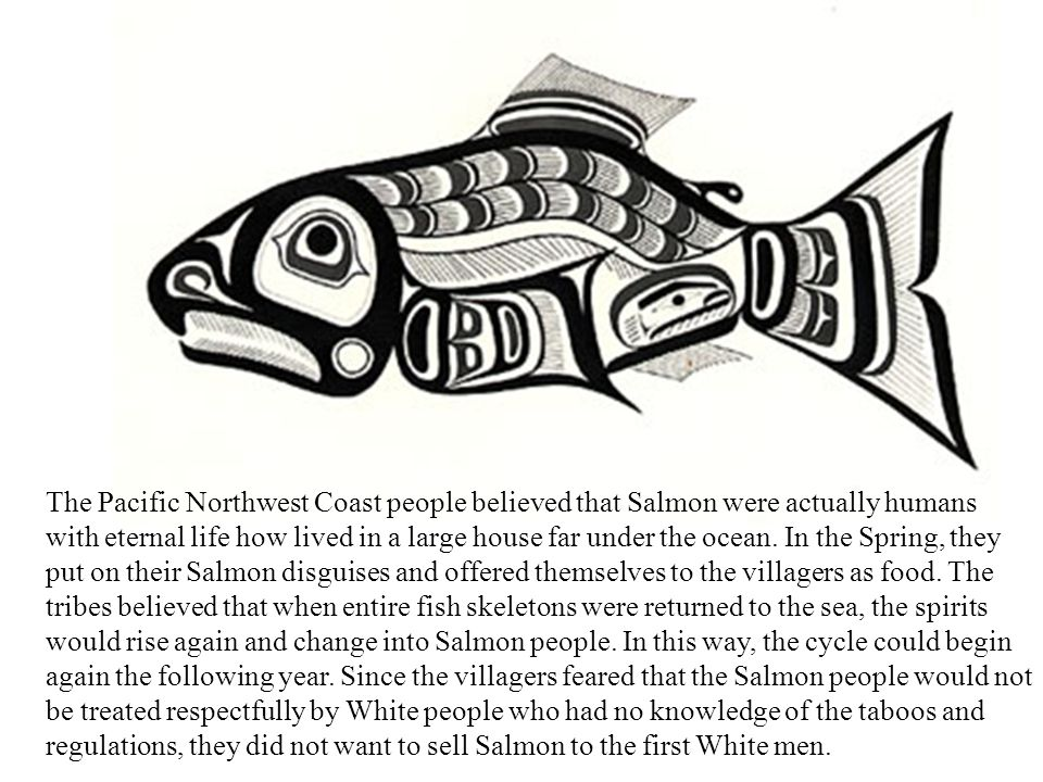 The Pacific Northwest Coast people believed that Salmon were actually humans with eternal life how lived in a large house far under the ocean. In the