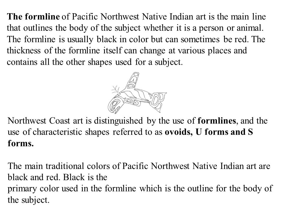 Northwest Coast art is distinguished by the use of formlines, and the use of characteristic shapes referred to as ovoids, U forms and S forms.